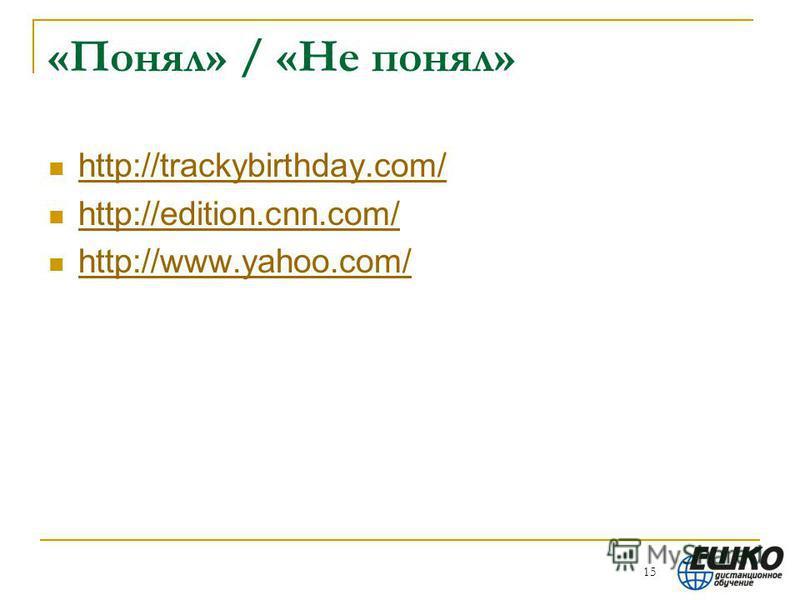 «Понял» / «Не понял» http://trackybirthday.com/ http://edition.cnn.com/ http://www.yahoo.com/ 15
