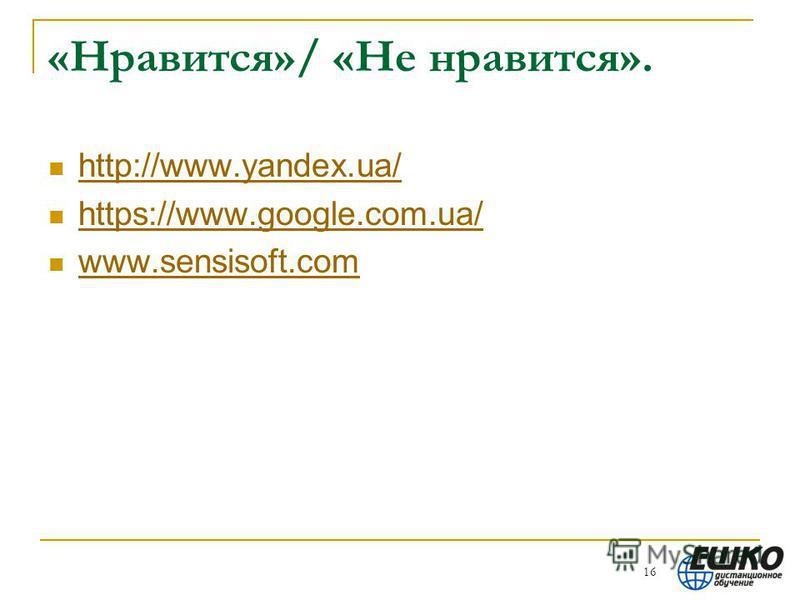 «Нравится»/ «Не нравится». http://www.yandex.ua/ https://www.google.com.ua/ www.sensisoft.com 16