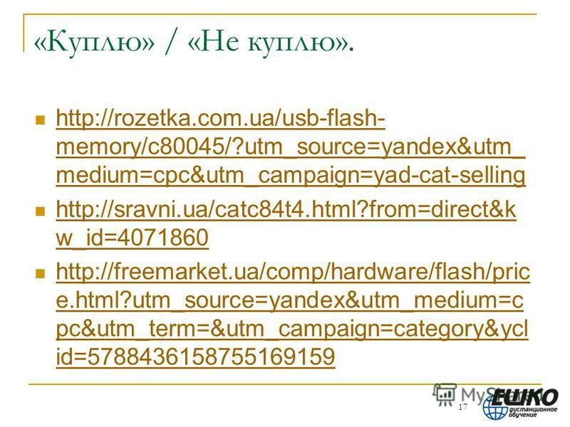 «Куплю» / «Не куплю». http://rozetka.com.ua/usb-flash- memory/c80045/?utm_source=yandex&utm_ medium=cpc&utm_campaign=yad-cat-selling http://rozetka.com.ua/usb-flash- memory/c80045/?utm_source=yandex&utm_ medium=cpc&utm_campaign=yad-cat-selling http:/