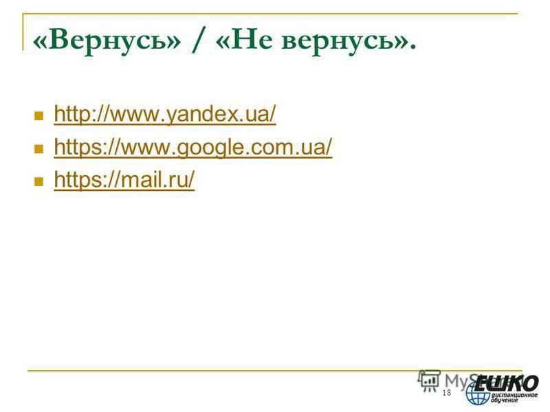«Вернусь» / «Не вернусь». http://www.yandex.ua/ https://www.google.com.ua/ https://mail.ru/ 18