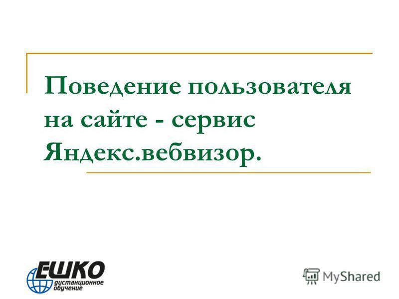 Поведение пользователя на сайте - сервис Яндекс.вебвизор.