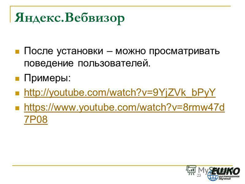 Яндекс.Вебвизор После установки – можно просматривать поведение пользователей. Примеры: http://youtube.com/watch?v=9YjZVk_bPyY https://www.youtube.com/watch?v=8rmw47d 7P08 https://www.youtube.com/watch?v=8rmw47d 7P08 23