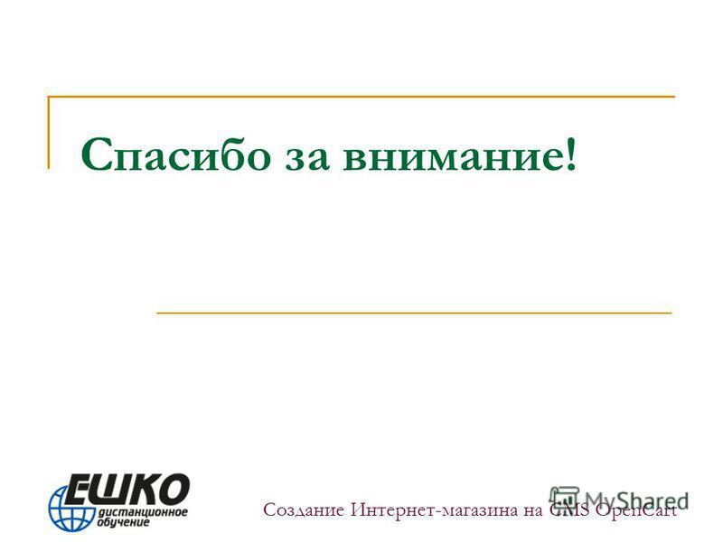 Спасибо за внимание! Создание Интернет-магазина на CMS OpenCart