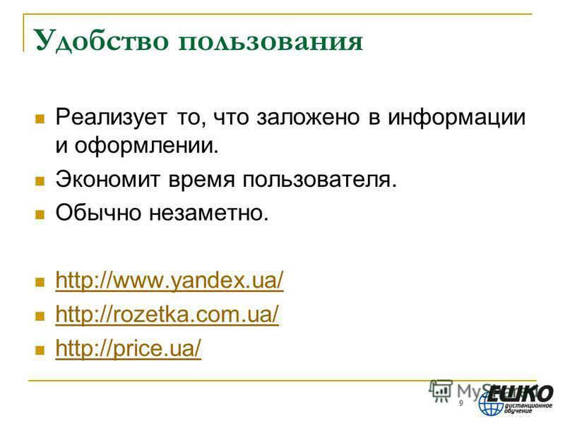 Удобство пользования Реализует то, что заложено в информации и оформлении. Экономит время пользователя. Обычно незаметно. http://www.yandex.ua/ http://rozetka.com.ua/ http://price.ua/ 9