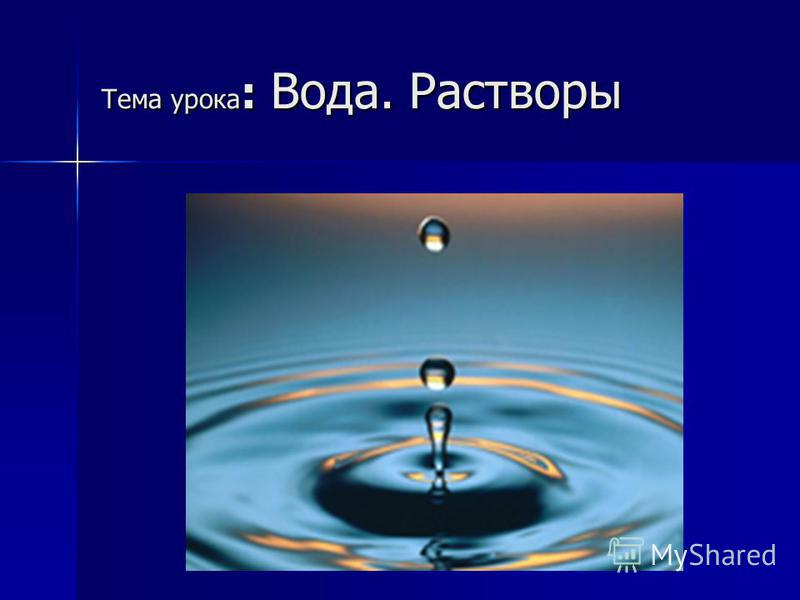 Тема урока : Вода. Растворы