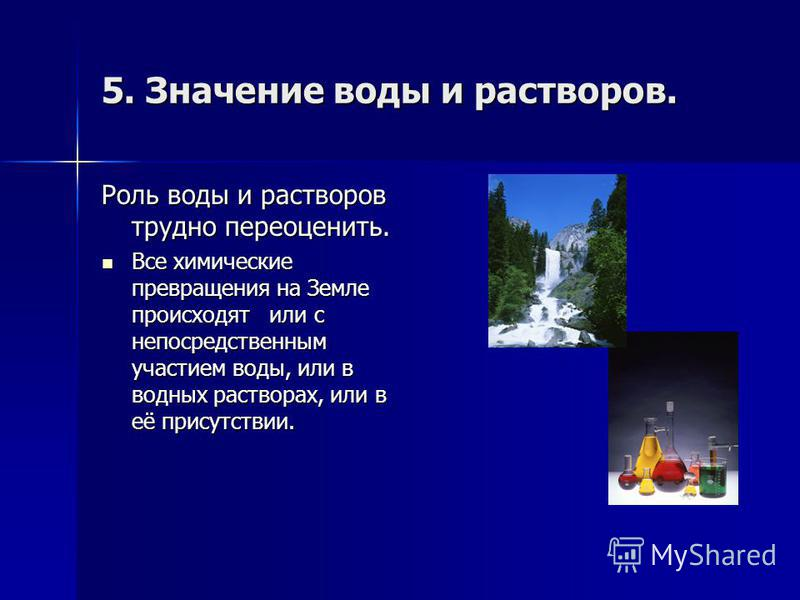 5. Значение воды и растворов. Роль воды и растворов трудно переоценить. Все химические превращения на Земле происходят или с непосредственным участием воды, или в водных растворах, или в её присутствии. Все химические превращения на Земле происходят