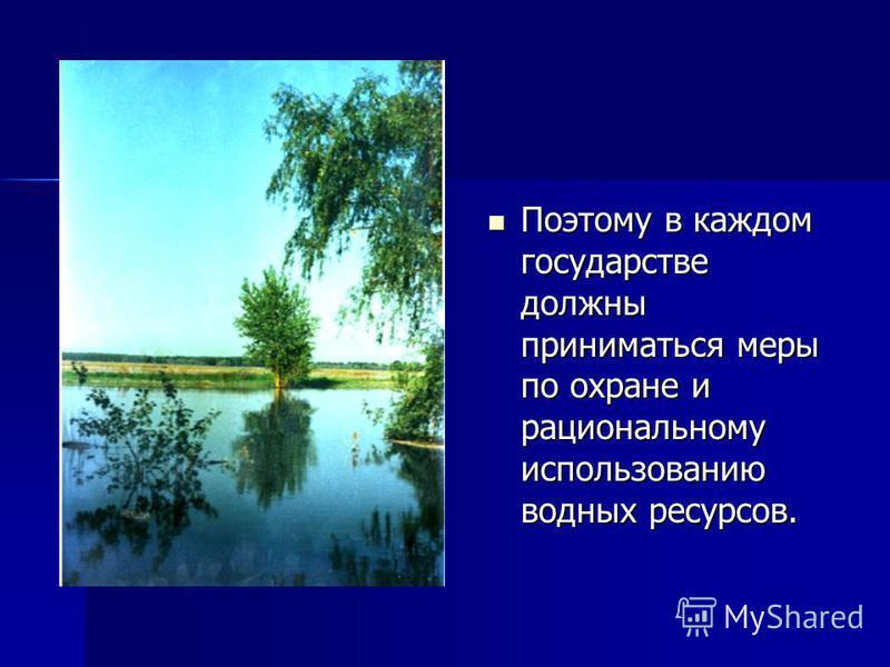 Поэтому в каждом государстве должны приниматься меры по охране и рациональному использованию водных ресурсов. Поэтому в каждом государстве должны приниматься меры по охране и рациональному использованию водных ресурсов.