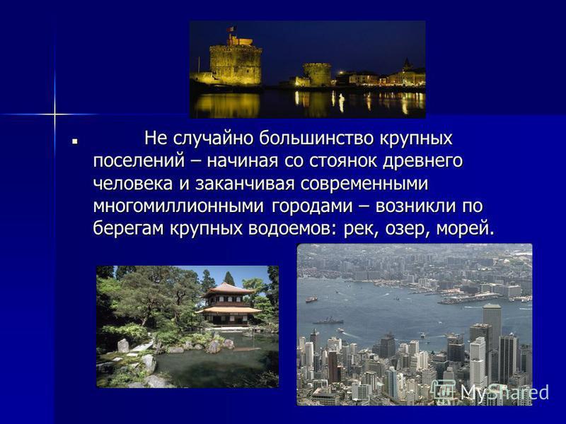 Не случайно большинство крупных поселений – начиная со стоянок древнего человека и заканчивая современными многомиллионными городами – возникли по берегам крупных водоемов: рек, озер, морей. Не случайно большинство крупных поселений – начиная со стоя