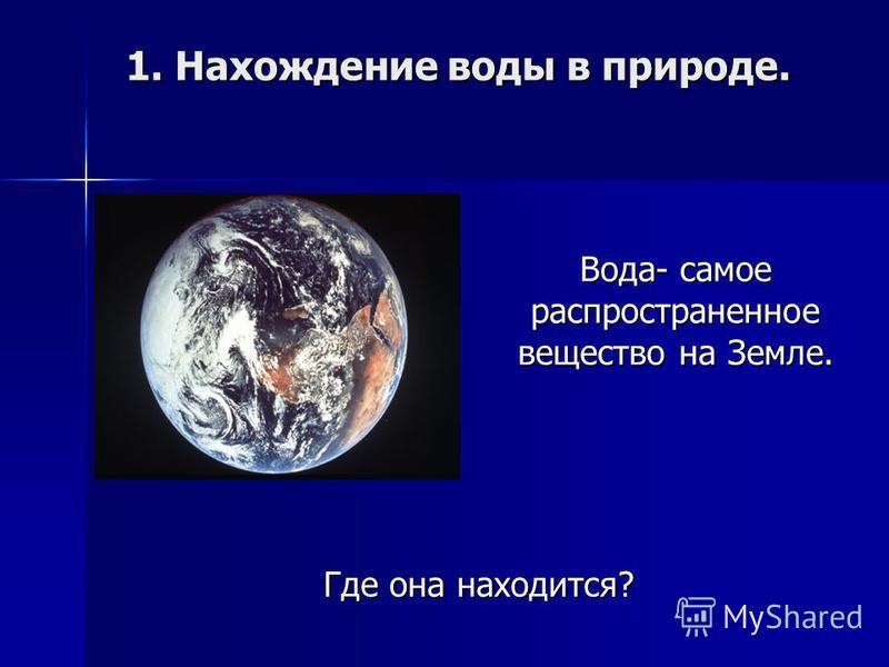 1. Нахождение воды в природе. 1. Нахождение воды в природе. Где она находится? Вода- самое распространенное вещество на Земле.