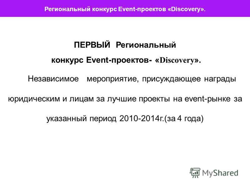 ПЕРВЫЙ Региональный конкурс Event-проектов- « Discovery ». Независимое мероприятие, присуждающее награды юридическим и лицам за лучшие проекты на event-рынке за указанный период 2010-2014 г.(за 4 года) Региональный конкурс Event-проектов «Discovery».