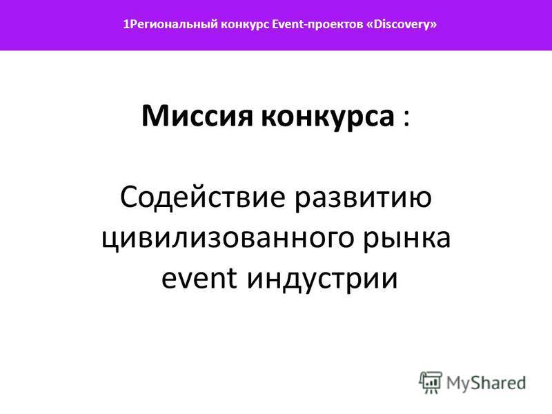 1Региональный конкурс Event-проектов «Discovery» Миссия конкурса : Содействие развитию цивилизованного рынка event индустрии