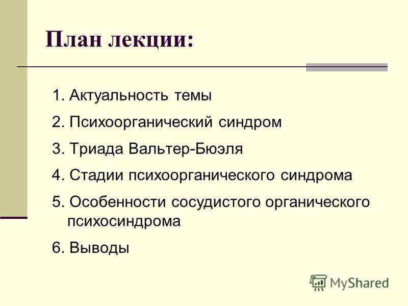 План лекции: 1. Актуальность темы 2. Психоорганический синдром 3. Триада Вальтер-Бюэля 4. Стадии психоорганического синдрома 5. Особенности сосудистого органического психосиндрома 6. Выводы