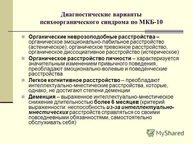 Диагностические варианты психоорганического синдрома по МКБ-10 Органические неврозоподобные расстройства – органическое эмоционально-лабильное расстройство (астеническое), органическое тревожное расстройство, органическое диссоциативное расстройство