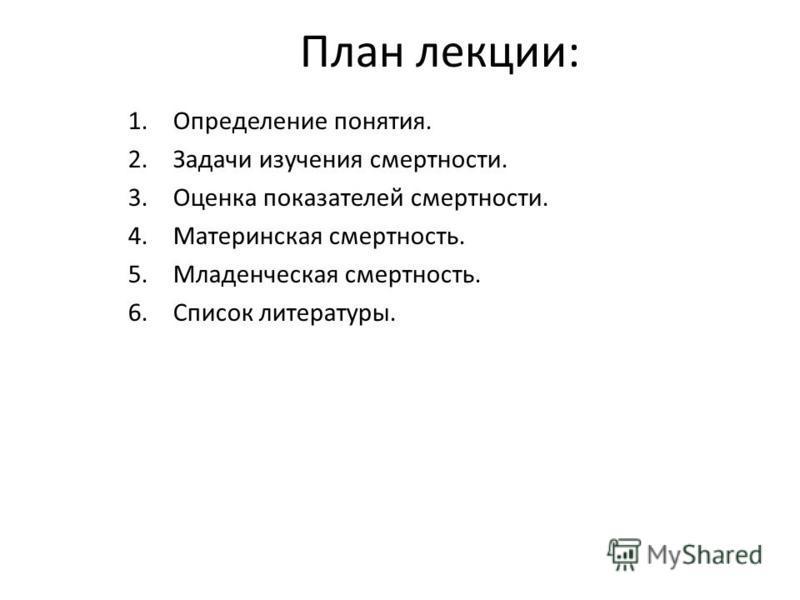 План лекции: 1. Определение понятия. 2. Задачи изучения смертности. 3. Оценка показателей смертности. 4. Материнская смертность. 5. Младенческая смертность. 6. Список литературы.