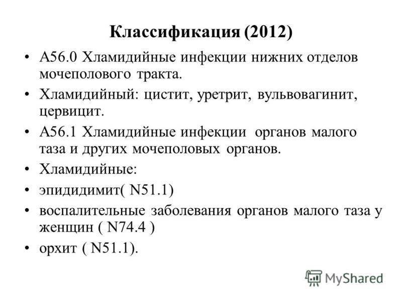 Классификация (2012) А56.0 Хламидийные инфекции нижних отделов мочеполового тракта. Хламидийный: цистит, уретрит, вульвовагинит, цервицит. А56.1 Хламидийные инфекции органов малого таза и других мочеполовых органов. Хламидийные: эпидидимит( N51.1) во