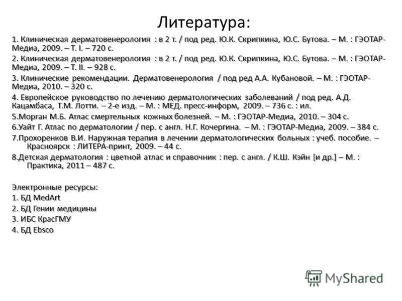 Литература: 1. Клиническая дерматовенерология : в 2 т. / под ред. Ю.К. Скрипкина, Ю.С. Бутова. – М. : ГЭОТАР- Медиа, 2009. – Т. I. – 720 с. 2. Клиническая дерматовенерология : в 2 т. / под ред. Ю.К. Скрипкина, Ю.С. Бутова. – М. : ГЭОТАР- Медиа, 2009.
