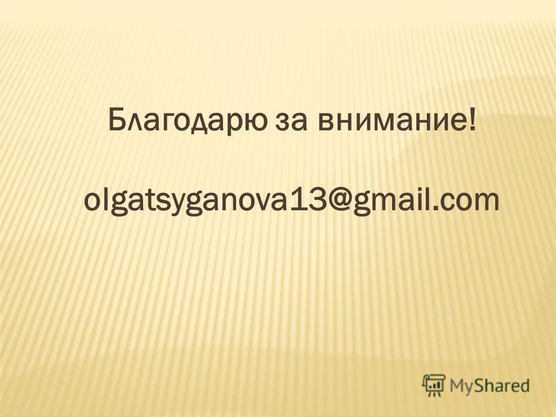 Благодарю за внимание! olgatsyganova13@gmail.com