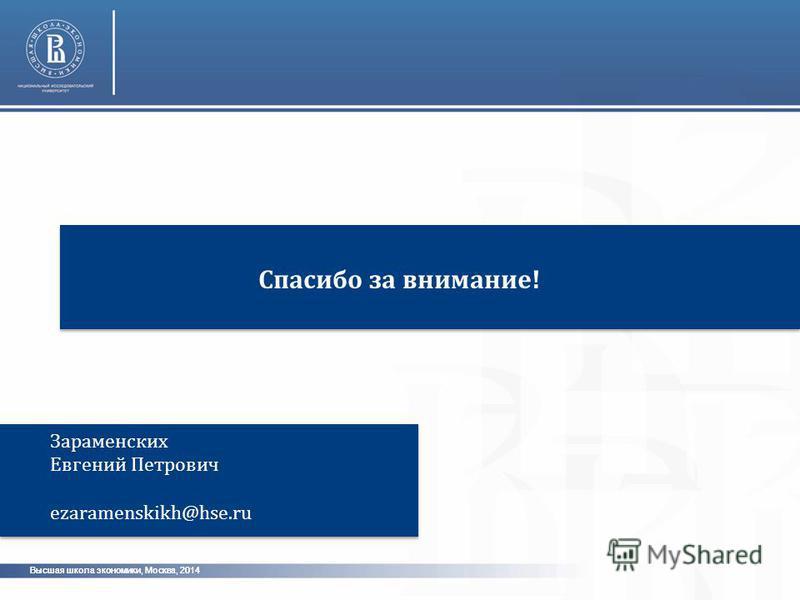 Высшая школа экономики, Москва, 2014 Спасибо за внимание! Зараменских Евгений Петрович ezaramenskikh@hse.ru