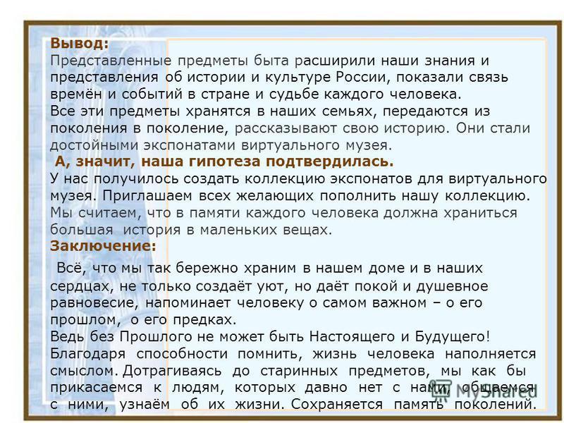 Вывод: Представленные предметы быта расширили наши знания и представления об истории и культуре России, показали связь времён и событий в стране и судьбе каждого человека. Все эти предметы хранятся в наших семьях, передаются из поколения в поколение,