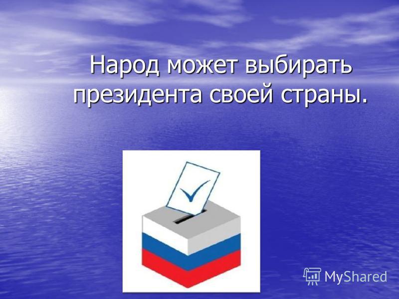 Народ может выбирать президента своей страны.