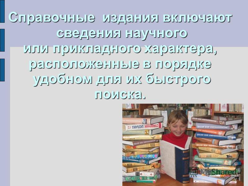Справочные издания включают сведения научного или прикладного характера, расположенные в порядке удобном для их быстрого поиска.