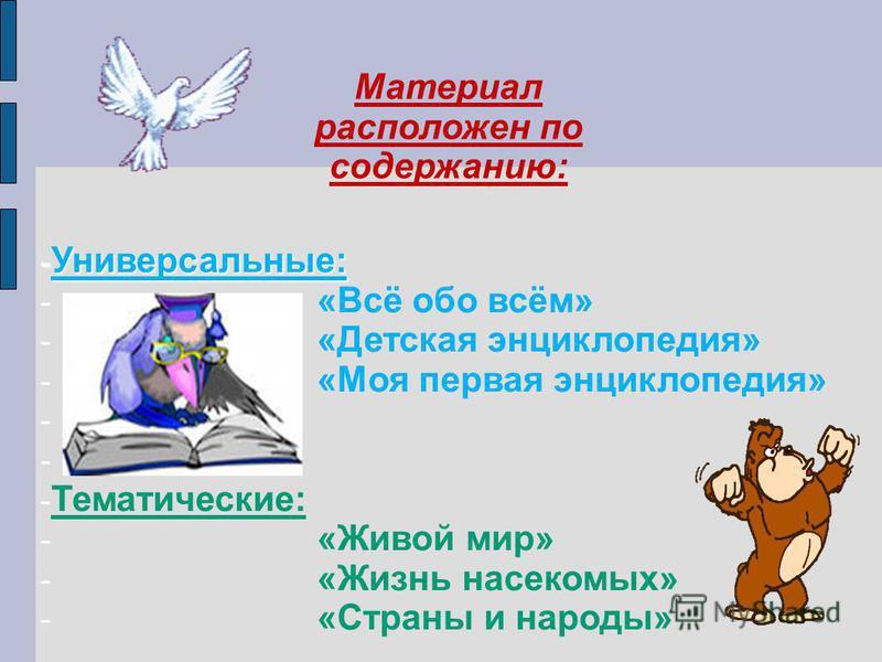 - Универсальные: - «Всё обо всём» - «Детская энциклопедия» - «Моя первая энциклопедия» - - Тематические: - «Живой мир» - «Жизнь насекомых» - «Страны и народы» Материал расположен по содержанию: