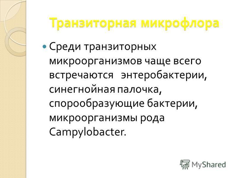 Среди транзиторных микроорганизмов чаще всего встречаются энтеробактерии, синегнойная палочка, спорообразующие бактерии, микроорганизмы рода Campylobacter. Транзиторная микрофлора