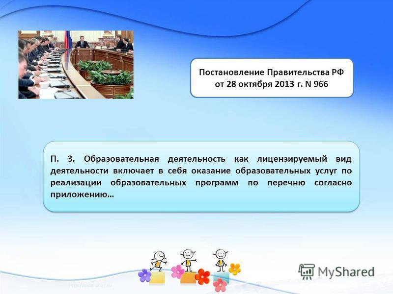 Постановление Правительства РФ от 28 октября 2013 г. N 966 П. 3. Образовательная деятельность как лицензируемый вид деятельности включает в себя оказание образовательных услуг по реализации образовательных программ по перечню согласно приложению…