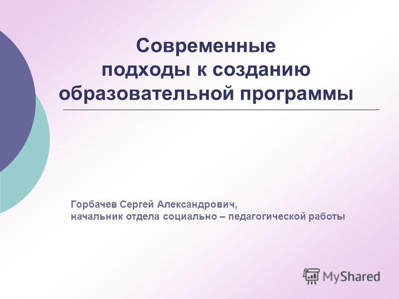 Современные подходы к созданию образовательной программы Горбачев Сергей Александрович, начальник отдела социально – педагогической работы
