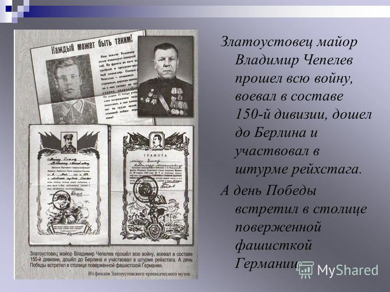 Златоустовец майор Владимир Чепелев прошел всю войну, воевал в составе 150-й дивизии, дошел до Берлина и участвовал в штурме рейхстага. А день Победы встретил в столице поверженной фашисткой Германии.