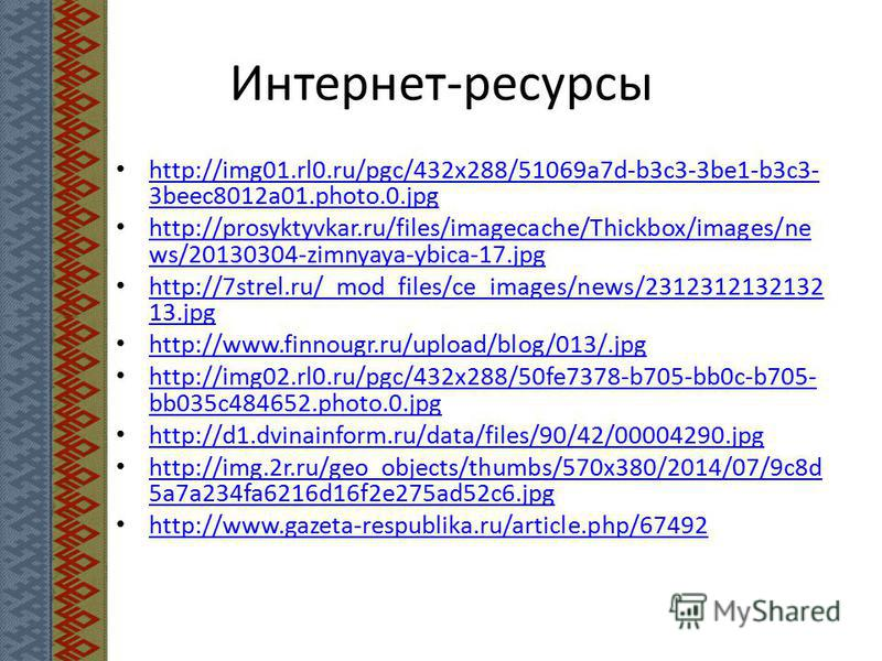 Интернет-ресурсы http://img01.rl0.ru/pgc/432x288/51069a7d-b3c3-3be1-b3c3- 3beec8012a01.photo.0. jpg http://img01.rl0.ru/pgc/432x288/51069a7d-b3c3-3be1-b3c3- 3beec8012a01.photo.0. jpg http://prosyktyvkar.ru/files/imagecache/Thickbox/images/ne ws/20130