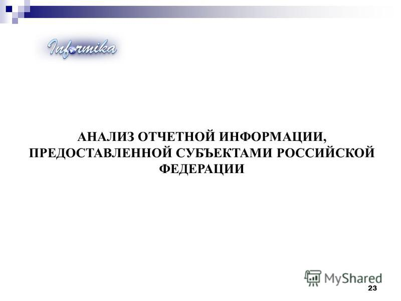 АНАЛИЗ ОТЧЕТНОЙ ИНФОРМАЦИИ, ПРЕДОСТАВЛЕННОЙ СУБЪЕКТАМИ РОССИЙСКОЙ ФЕДЕРАЦИИ 23