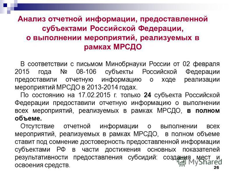 26 Анализ отчетной информации, предоставленной субъектами Российской Федерации, о выполнении мероприятий, реализуемых в рамках МРСДО В соответствии с письмом Минобрнауки России от 02 февраля 2015 года 08-106 субъекты Российской Федерации предоставили