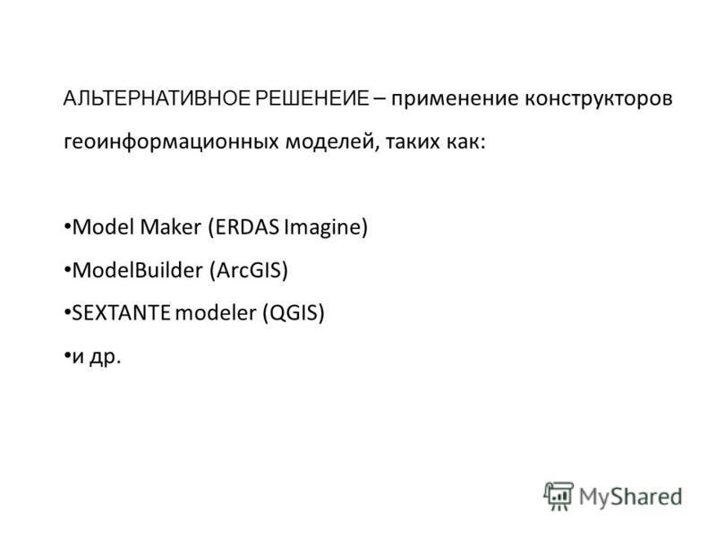 АЛЬТЕРНАТИВНОЕ РЕШЕНЕИЕ – применение конструкторов геоинформационных моделей, таких как: Model Maker (ERDAS Imagine) ModelBuilder (ArcGIS) SEXTANTE modeler (QGIS) и др.