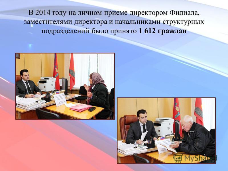 В 2014 году на личном приеме директором Филиала, заместителями директора и начальниками структурных подразделений было принято 1 612 граждан