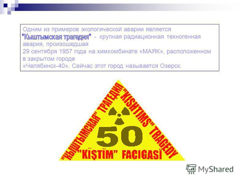 Одним из примеров экологической аварии является - крупная радиационная техногенная авария, произошедшая 29 сентября 1957 года на химкомбинате «МАЯК», расположенном в закрытом городе «Челябинск-40». Сейчас этот город называется Озерск.