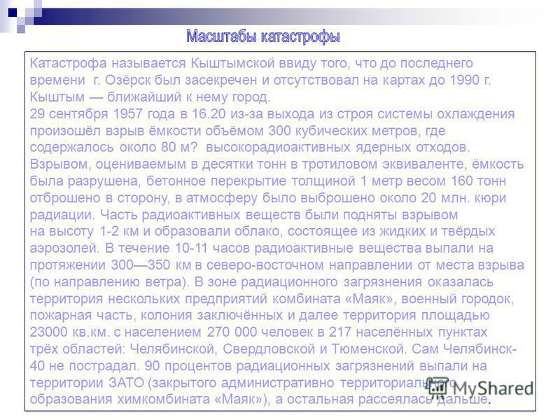 Катастрофа называется Кыштымской ввиду того, что до последнего времени г. Озёрск был засекречен и отсутствовал на картах до 1990 г. Кыштым ближайший к нему город. 29 сентября 1957 года в 16.20 из-за выхода из строя системы охлаждения произошёл взрыв