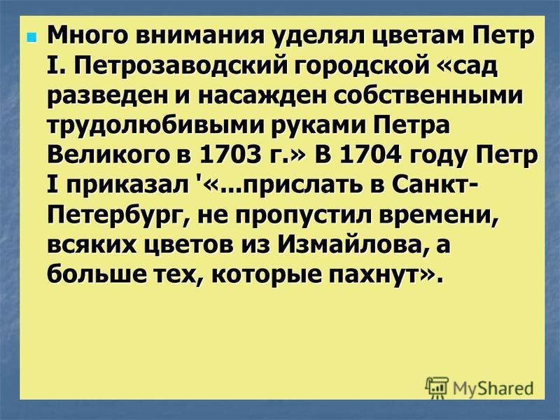 Много внимания уделял цветам Петр I. Петрозаводский городской «сад разведен и насажден собственными трудолюбивыми руками Петра Великого в 1703 г.» В 1704 году Петр I приказал '«...прислать в Санкт- Петербург, не пропустил времени, всяких цветов из Из