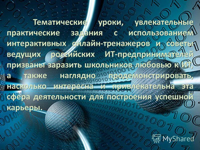 Тематические уроки, увлекательные практические задания с использованием интерактивных онлайн-тренажеров и советы ведущих российских ИТ-предпринимателей призваны заразить школьников любовью к ИТ, а также наглядно продемонстрировать, насколько интересн