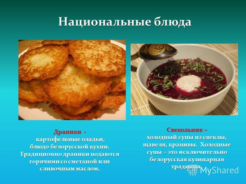 Национальные блюда Драники - картофельные оладьи, блюдо белорусской кухни. Традиционно драники подаются горячими со сметаной или сливочным маслом. Свекольник – холодный супы из свеклы, щавеля, крапивы. Холодные супы – это исключительно белорусская ку
