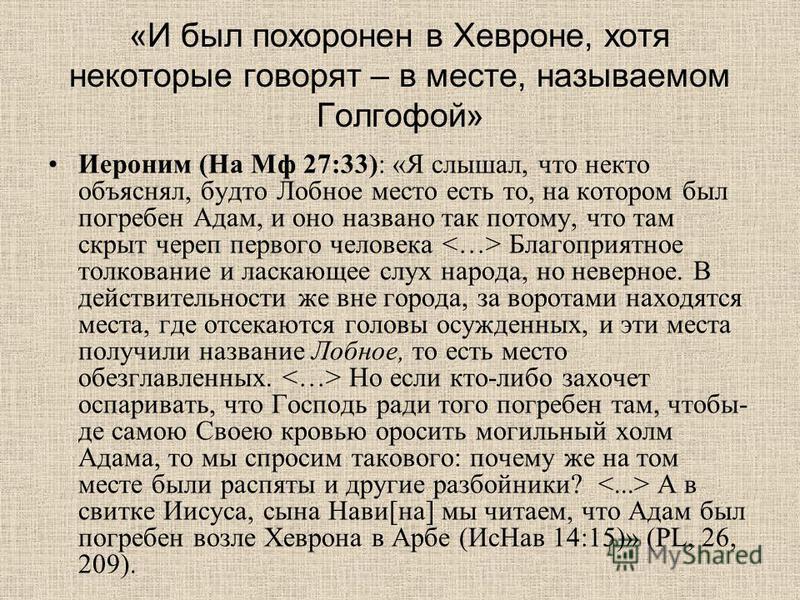 «И был похоронен в Хевроне, хотя некоторые говорят – в месте, называемом Голгофой» Иероним (На Мф 27:33): «Я слышал, что некто объяснял, будто Лобное место есть то, на котором был погребен Адам, и оно названо так потому, что там скрыт череп первого ч