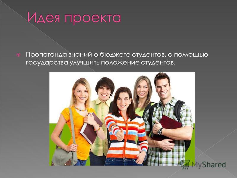Пропаганда знаний о бюджете студентов, с помощью государства улучшить положение студентов.
