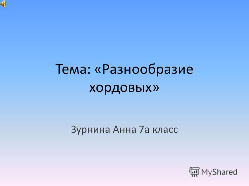 Тема: «Разнообразие хордовых» Зурнина Анна 7 а класс