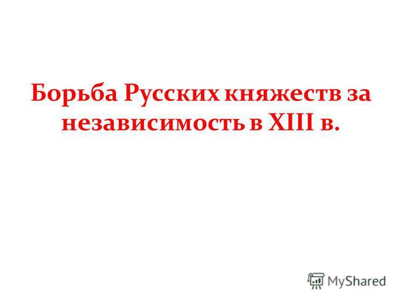 Борьба Русских княжеств за независимость в XIII в.