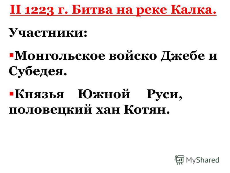 II 1223 г. Битва на реке Калка. Участники: Монгольское войско Джебе и Субедея. Князья Южной Руси, половецкий хан Котян.