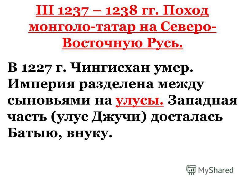 III 1237 – 1238 гг. Поход монголо-татар на Северо- Восточную Русь. В 1227 г. Чингисхан умер. Империя разделена между сыновьями на улусы. Западная часть (улус Джучи) досталась Батыю, внуку.