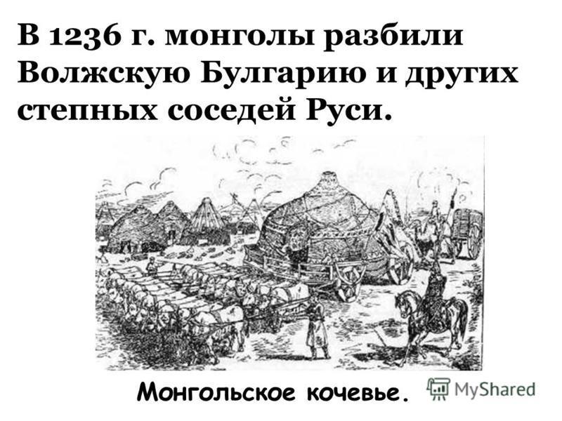 В 1236 г. монголы разбили Волжскую Булгарию и других степных соседей Руси. Монгольское кочевье.