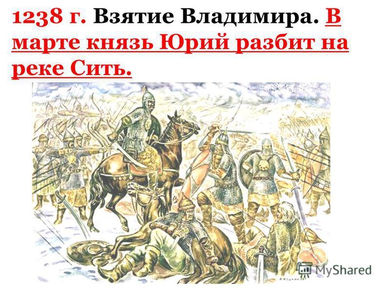 1238 г. Взятие Владимира. В марте князь Юрий разбит на реке Сить.