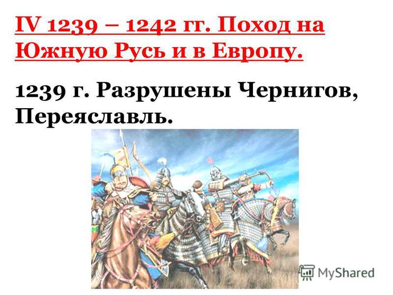 IV 1239 – 1242 гг. Поход на Южную Русь и в Европу. 1239 г. Разрушены Чернигов, Переяславль.