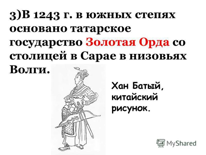 3)В 1243 г. в южных степях основано татарское государство Золотая Орда со столицей в Сарае в низовьях Волги. Хан Батый, китайский рисунок.